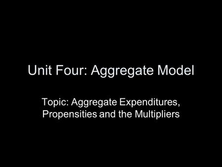 Unit Four: Aggregate Model Topic: Aggregate Expenditures, Propensities and the Multipliers.
