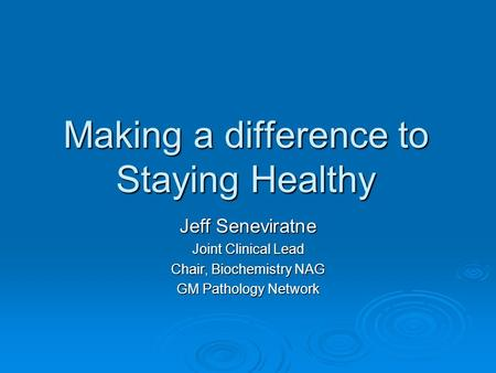 Making a difference to Staying Healthy Jeff Seneviratne Joint Clinical Lead Chair, Biochemistry NAG GM Pathology Network.