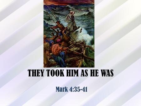 THEY TOOK HIM AS HE WAS Mark 4:35-41. Introduction Mark 4:35-41 records the event of Jesus calming a violent storm on Galilee Jesus was ready to cross.
