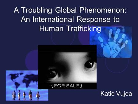 A Troubling Global Phenomenon: An International Response to Human Trafficking Katie Vujea { FOR SALE }