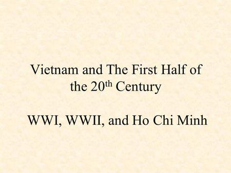 Vietnam and The First Half of the 20 th Century WWI, WWII, and Ho Chi Minh.