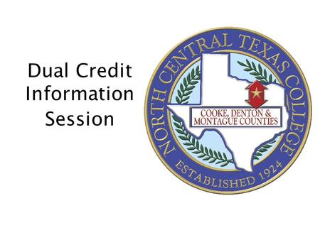 Dual Credit Information Session. What is Dual Credit? Dual Credit refers to courses taught by NCTC in which students are eligible to receive college and.