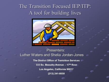 The Transition Focused IEP/ITP: A tool for building lives Presenters: Presenters: Luther Waters and Shelia Jordan-Jones The District Office of Transition.