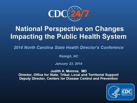 National Perspective on Changes Impacting the Public Health System Judith A. Monroe, MD Director, Office for State, Tribal, Local and Territorial Support.