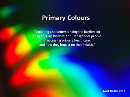 "Primary Colours ""Exploring and understanding the barriers for Lesbian, Gay, Bisexual and Transgender people in accessing primary healthcare, and how they."