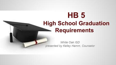 HB 5 High School Graduation Requirements White Oak ISD presented by Kelley Hamm, Counselor.