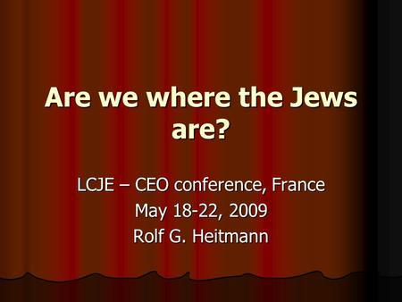 Are we where the Jews are? LCJE – CEO conference, France May 18-22, 2009 Rolf G. Heitmann.