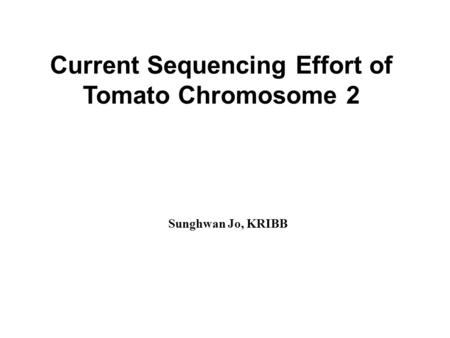Current Sequencing Effort of Tomato Chromosome 2 Sunghwan Jo, KRIBB.