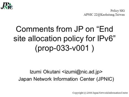 "Copyright (c) 2006 Japan Network Information Center Comments from JP on ""End site allocation policy for IPv6"" (prop-033-v001 ) Izumi Okutani Japan Network."