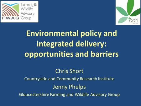 Environmental policy and integrated delivery: opportunities and barriers Chris Short Countryside and Community Research Institute Jenny Phelps Gloucestershire.