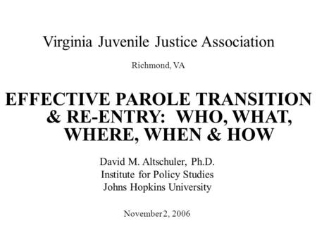 Virginia Juvenile Justice Association EFFECTIVE PAROLE TRANSITION & RE-ENTRY: WHO, WHAT, WHERE, WHEN & HOW November 2, 2006 David M. Altschuler, Ph.D.
