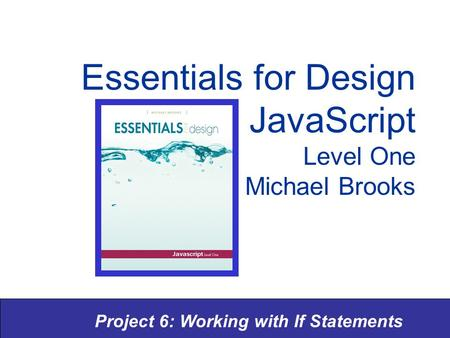Project 6: Working with If Statements Essentials for Design JavaScript Level One Michael Brooks.