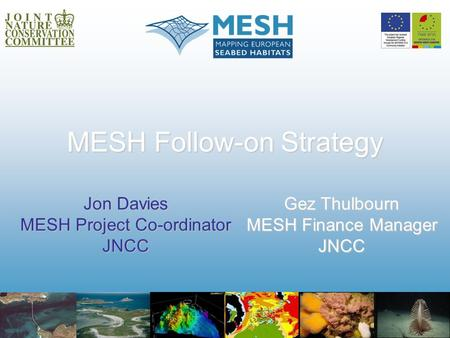 MESH Follow-on Strategy Jon Davies MESH Project Co-ordinator JNCC Gez Thulbourn MESH Finance Manager JNCC.