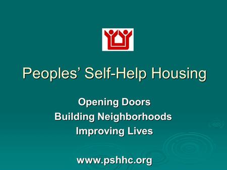 Peoples' Self-Help Housing Opening Doors Building Neighborhoods Building Neighborhoods Improving Lives www.pshhc.org.