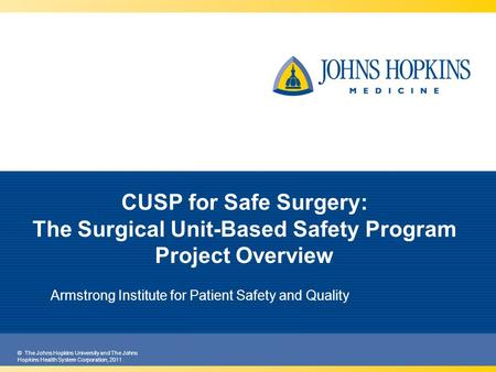 © The Johns Hopkins University and The Johns Hopkins Health System Corporation, 2011 Armstrong Institute for Patient Safety and Quality CUSP for Safe Surgery: