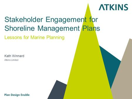 Stakeholder Engagement for Shoreline Management Plans Lessons for Marine Planning Kath Winnard Atkins Limited.