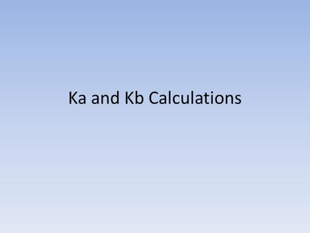 Ka and Kb Calculations. For Weak Acid Reactions: HA + H 2 O  H 3 O + + A - K a = [H 3 O + ][A - ] K a < 1 [HA]