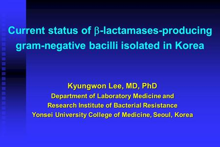 Current status of  -lactamases-producing gram-negative bacilli isolated in Korea Kyungwon Lee, MD, PhD Department of Laboratory Medicine and Research.