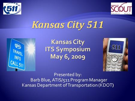 Kansas City 511 Kansas City ITS Symposium May 6, 2009 Presented by: Barb Blue, ATIS/511 Program Manager Kansas Department of Transportation (KDOT)