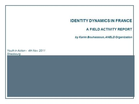 IDENTITY DYNAMICS IN FRANCE A FIELD ACTIVITY REPORT by Karim Bouhassoun, ANELD Organization Youth in Action - 4th Nov. 2011 Strasbourg.
