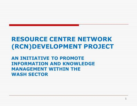 1 RESOURCE CENTRE NETWORK (RCN)DEVELOPMENT PROJECT AN INITIATIVE TO PROMOTE INFORMATION AND KNOWLEDGE MANAGEMENT WITHIN THE WASH SECTOR.