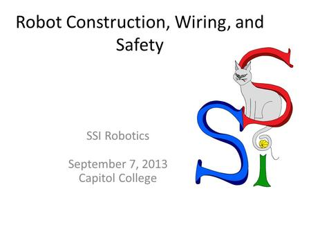 Robot Construction, Wiring, and Safety SSI Robotics September 7, 2013 Capitol College.