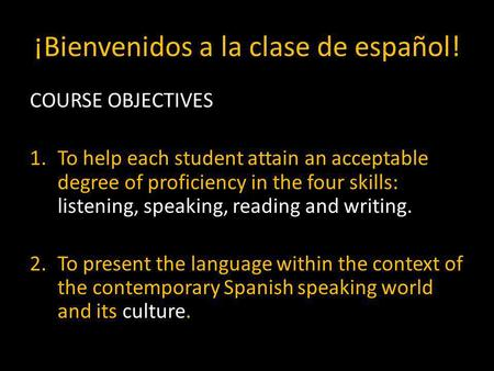 ¡Bienvenidos a la clase de español! COURSE OBJECTIVES 1.To help each student attain an acceptable degree of proficiency in the four skills: listening,