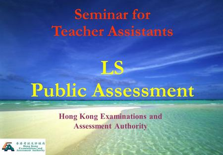 Seminar for Teacher Assistants LS Public Assessment Hong Kong Examinations and Assessment Authority.