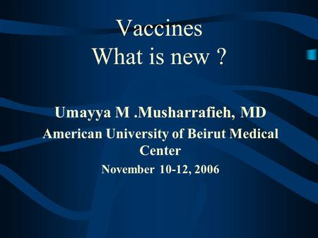 Vaccines What is new ? Umayya M.Musharrafieh, MD American University of Beirut Medical Center November 10-12, 2006.
