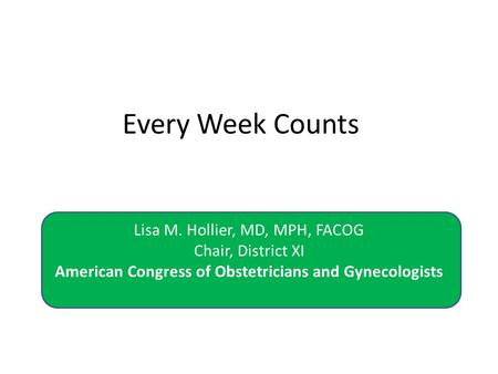 Every Week Counts Lisa M. Hollier, MD, MPH, FACOG Chair, District XI American Congress of Obstetricians and Gynecologists.