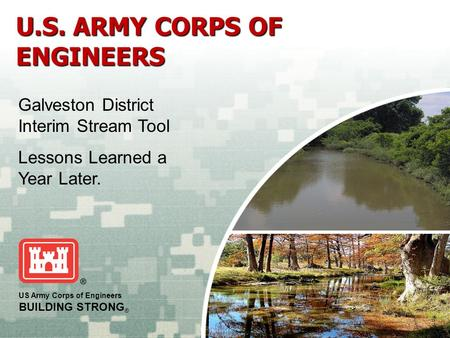 US Army Corps of Engineers BUILDING STRONG ® U.S. ARMY CORPS OF ENGINEERS Galveston District Interim Stream Tool Lessons Learned a Year Later.