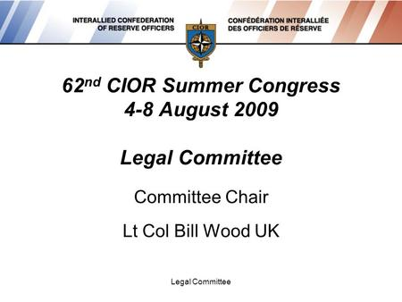 Legal Committee 62 nd CIOR Summer Congress 4-8 August 2009 Legal Committee Committee Chair Lt Col Bill Wood UK.