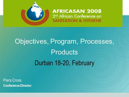 Objectives, Program, Processes, Products Durban 18-20, February Piers Cross Conference Director.