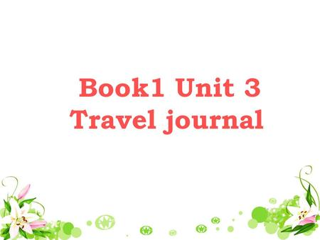 Book1 Unit 3 Travel journal leading-in Now class do you like traveling? If so, where did you like to go? Now let ' s share some pictures and guess where.