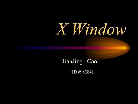 X Window JianJing Cao (ID #98284). Content Introduction X Window System Function Window Principle How X Window Works Security.