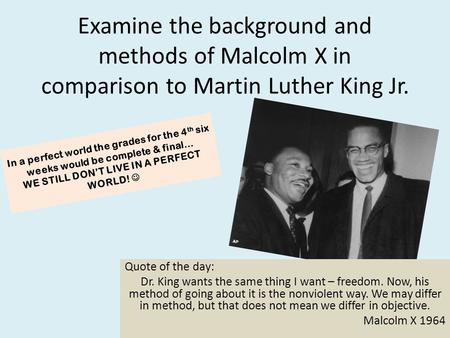 Examine the background and methods of Malcolm X in comparison to Martin Luther King Jr. Quote of the day: Dr. King wants the same thing I want – freedom.