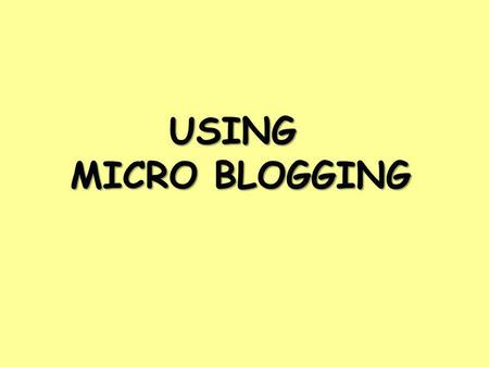 USING MICRO BLOGGING. What is a microblog? A short, social and concise way of sharing resources, pictures, links, ideas, opinions, reflection or commentary.