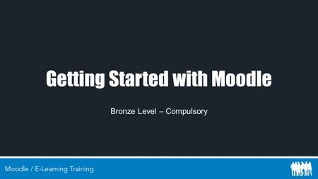 Getting Started with Moodle Bronze Level – Compulsory.