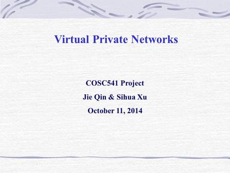 Virtual Private Networks COSC541 Project Jie Qin & Sihua Xu October 11, 2014.