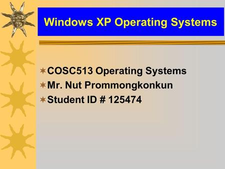 Windows XP Operating Systems  COSC513 Operating Systems  Mr. Nut Prommongkonkun  Student ID # 125474.