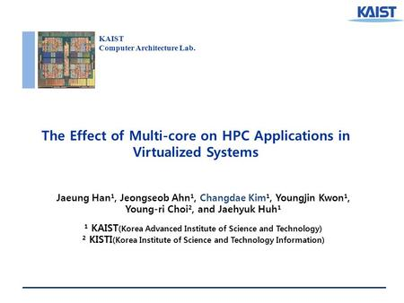 KAIST Computer Architecture Lab. The Effect of Multi-core on HPC Applications in Virtualized Systems Jaeung Han¹, Jeongseob Ahn¹, Changdae Kim¹, Youngjin.