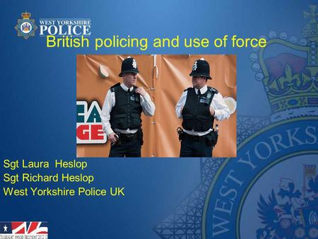 British policing and use of force Sgt Laura Heslop Sgt Richard Heslop West Yorkshire Police UK.