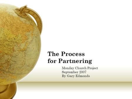 The Process for Partnering Monday Church Project September 2007 By Gary Edmonds.