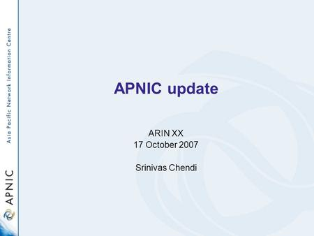 APNIC update ARIN XX 17 October 2007 Srinivas Chendi.