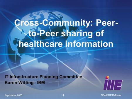 September, 2005What IHE Delivers 1 IT Infrastructure Planning Committee Karen Witting - IBM Cross-Community: Peer- to-Peer sharing of healthcare information.