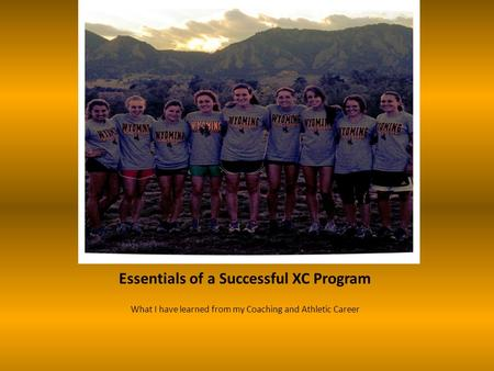 Essentials of a Successful XC Program What I have learned from my Coaching and Athletic Career.