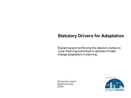 Statutory Drivers for Adaptation Explaining and reinforcing the statutory duties on Local Planning Authorities to address climate change adaptation in.