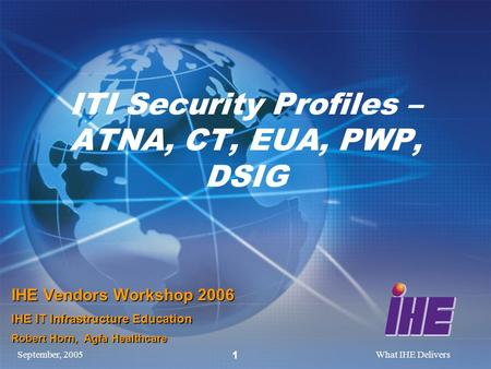 September, 2005What IHE Delivers 1 ITI Security Profiles – ATNA, CT, EUA, PWP, DSIG IHE Vendors Workshop 2006 IHE IT Infrastructure Education Robert Horn,