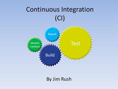 Continuous Integration (CI) By Jim Rush Version Control Build Test Report.