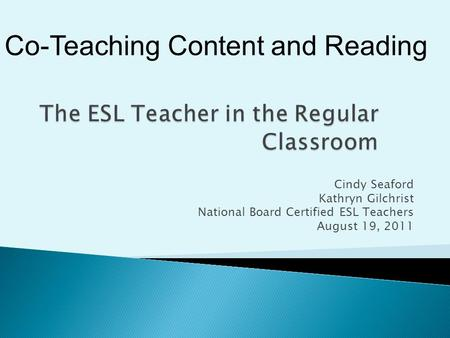 Cindy Seaford Kathryn Gilchrist National Board Certified ESL Teachers August 19, 2011 Co-Teaching Content and Reading.
